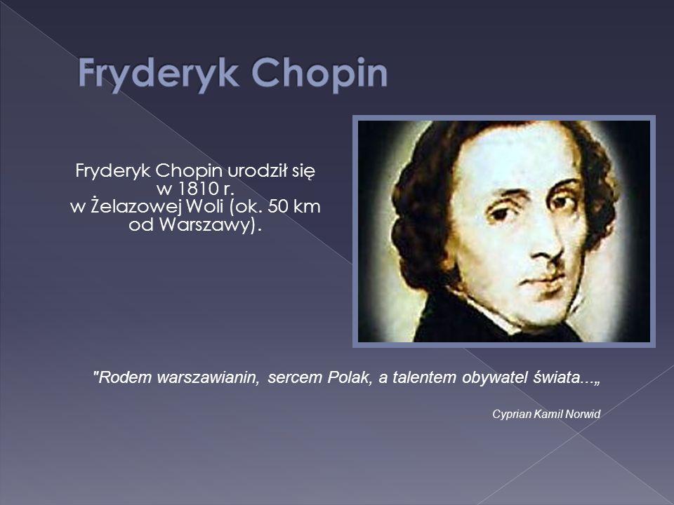 Fryderyk Chopin Fryderyk Chopin urodził się w 1810 r. w Żelazowej Woli (ok. 50 km od Warszawy).