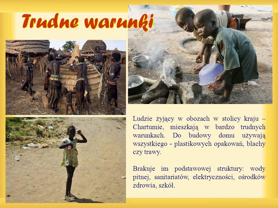 Ludzie żyjący w obozach w stolicy kraju – Chartumie, mieszkają w bardzo trudnych warunkach. Do budowy domu używają wszystkiego - plastikowych opakowań, blachy czy trawy.