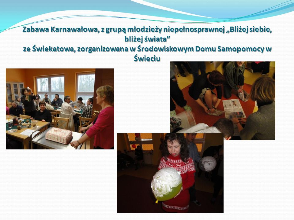 """Zabawa Karnawałowa, z grupą młodzieży niepełnosprawnej """"Bliżej siebie, bliżej świata ze Świekatowa, zorganizowana w Środowiskowym Domu Samopomocy w Świeciu"""