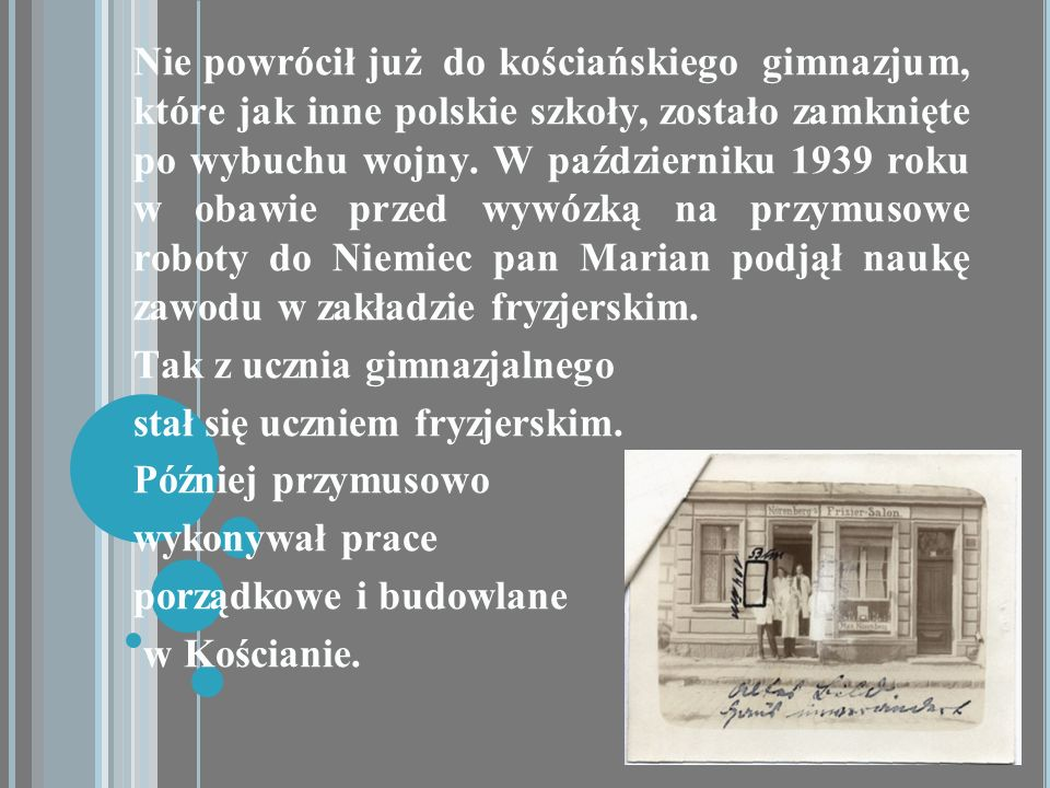 Nie powrócił już do kościańskiego gimnazjum, które jak inne polskie szkoły, zostało zamknięte po wybuchu wojny. W październiku 1939 roku w obawie przed wywózką na przymusowe roboty do Niemiec pan Marian podjął naukę zawodu w zakładzie fryzjerskim.