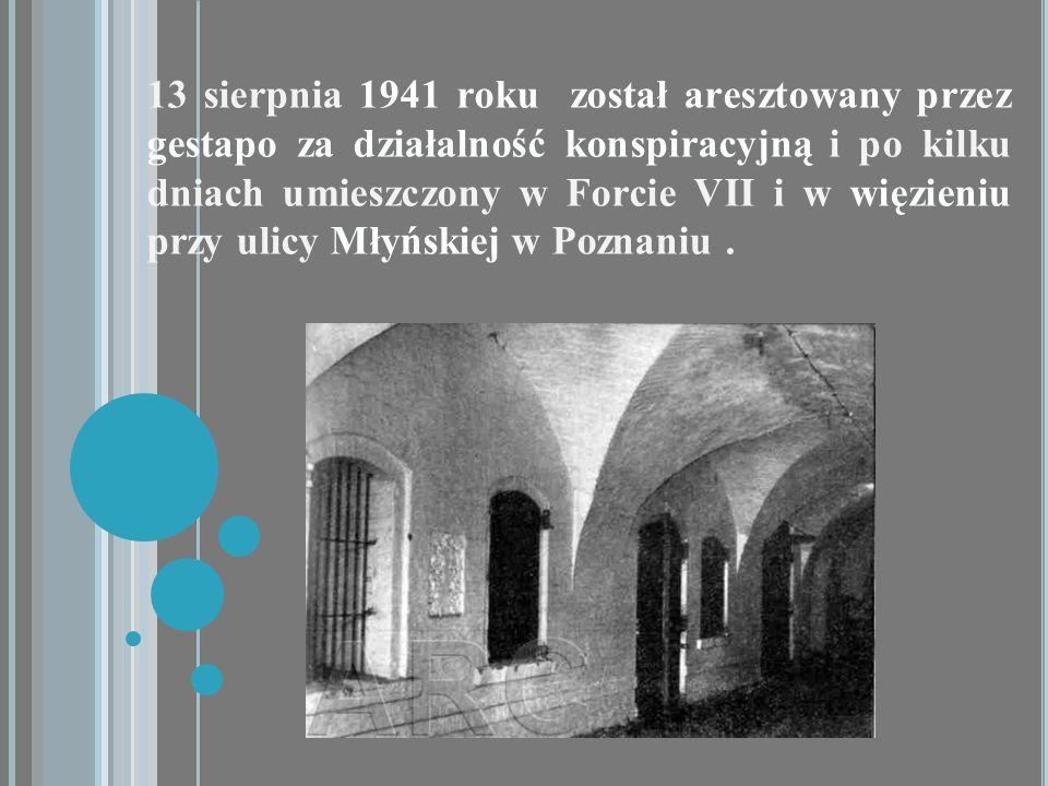 13 sierpnia 1941 roku został aresztowany przez gestapo za działalność konspiracyjną i po kilku dniach umieszczony w Forcie VII i w więzieniu przy ulicy Młyńskiej w Poznaniu .