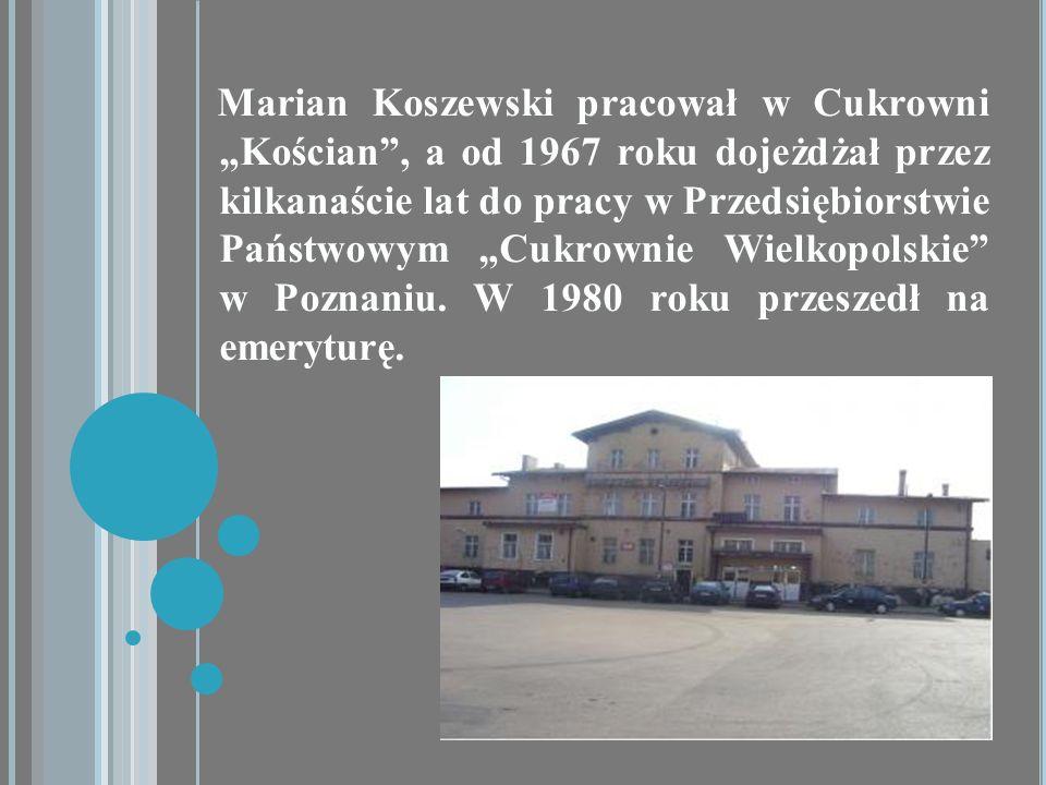 """Marian Koszewski pracował w Cukrowni """"Kościan , a od 1967 roku dojeżdżał przez kilkanaście lat do pracy w Przedsiębiorstwie Państwowym """"Cukrownie Wielkopolskie w Poznaniu."""