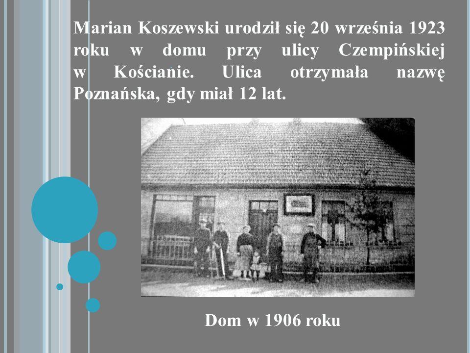 Marian Koszewski urodził się 20 września 1923 roku w domu przy ulicy Czempińskiej w Kościanie. Ulica otrzymała nazwę Poznańska, gdy miał 12 lat.