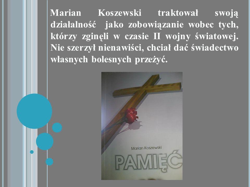 Marian Koszewski traktował swoją działalność jako zobowiązanie wobec tych, którzy zginęli w czasie II wojny światowej.