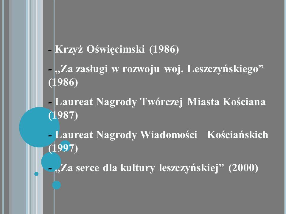 """- Krzyż Oświęcimski (1986) - """"Za zasługi w rozwoju woj. Leszczyńskiego (1986) - Laureat Nagrody Twórczej Miasta Kościana (1987)"""
