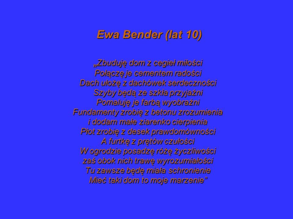 """Ewa Bender (lat 10) """"Zbuduję dom z cegieł miłości Połączę je cementem radości Dach ułożę z dachówek serdeczności Szyby będą ze szkła przyjaźni Pomaluję je farbą wyobraźni Fundamenty zrobię z betonu zrozumienia i dodam małe ziarenko cierpienia Płot zrobię z desek prawdomówności A furtkę z prętów czułości W ogrodzie posadzę różę życzliwości zaś obok nich trawę wyrozumiałości Tu zawsze będę miała schronienie Mieć taki dom to moje marzenie"""