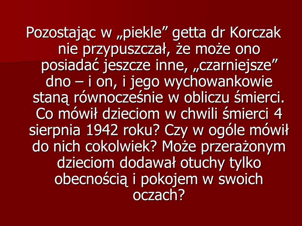 """Pozostając w """"piekle getta dr Korczak nie przypuszczał, że może ono posiadać jeszcze inne, """"czarniejsze dno – i on, i jego wychowankowie staną równocześnie w obliczu śmierci."""