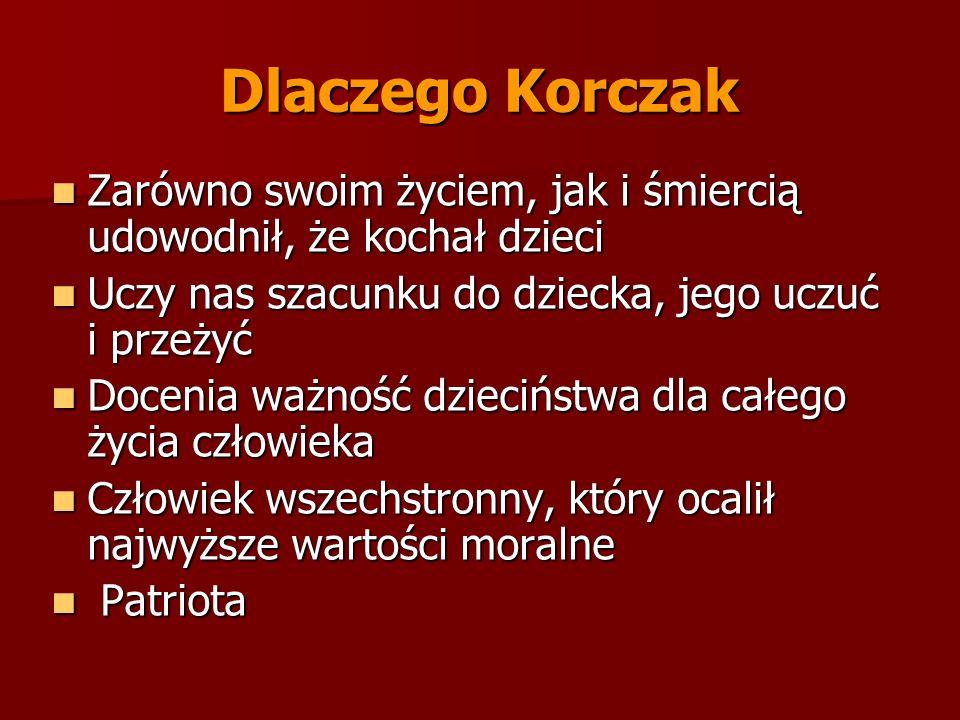 Dlaczego Korczak Zarówno swoim życiem, jak i śmiercią udowodnił, że kochał dzieci. Uczy nas szacunku do dziecka, jego uczuć i przeżyć.