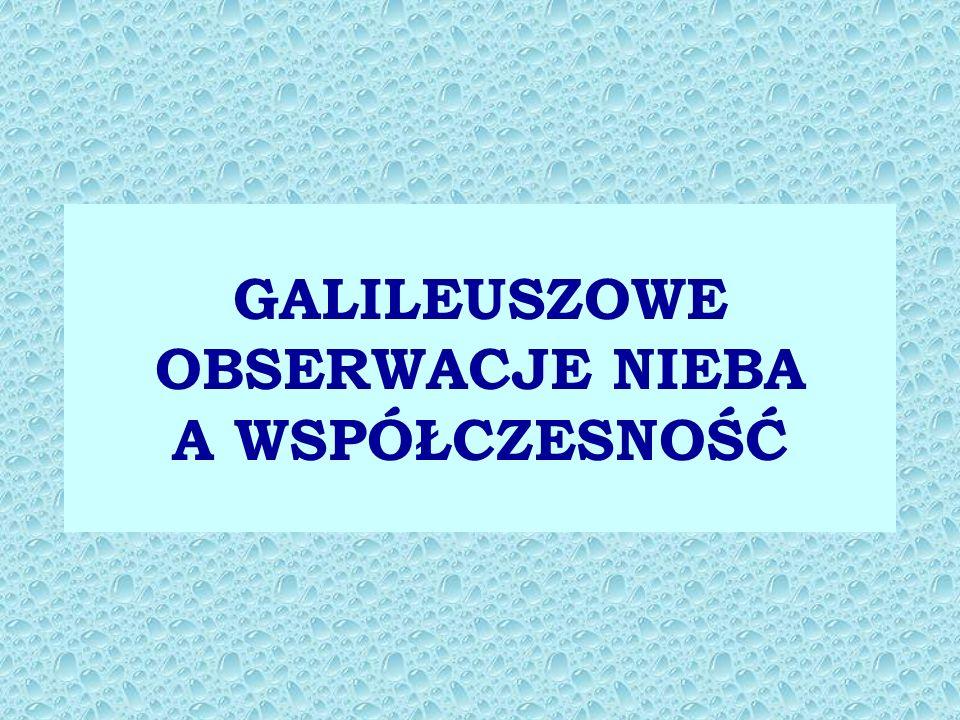 GALILEUSZOWE OBSERWACJE NIEBA A WSPÓŁCZESNOŚĆ