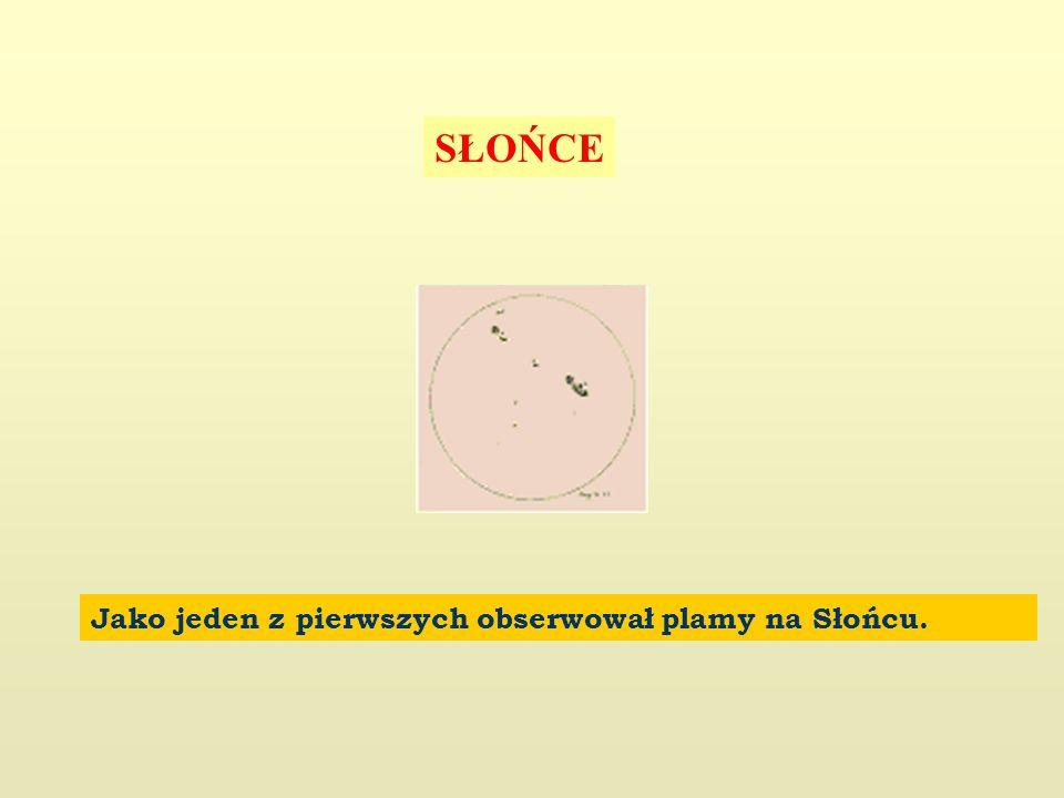 SŁOŃCE Jako jeden z pierwszych obserwował plamy na Słońcu.