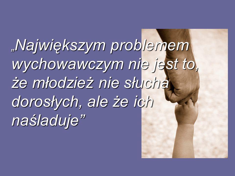 """""""Największym problemem wychowawczym nie jest to, że młodzież nie słucha dorosłych, ale że ich naśladuje"""