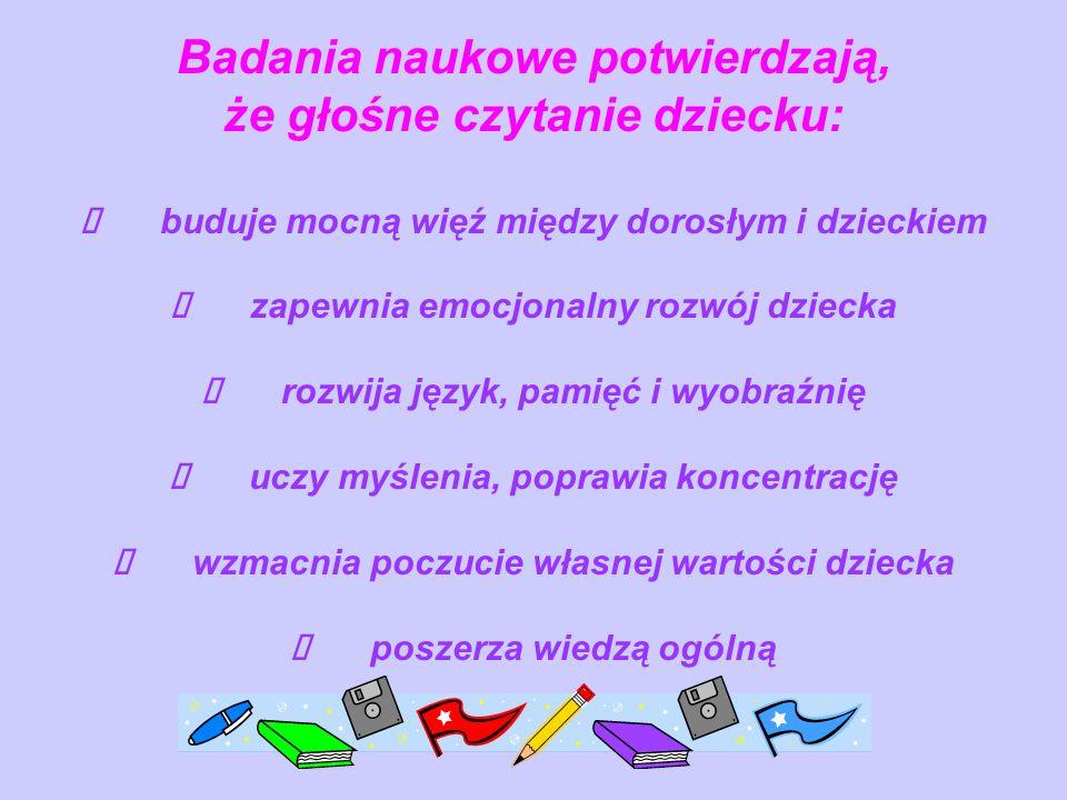 Badania naukowe potwierdzają, że głośne czytanie dziecku: Ø buduje mocną więź między dorosłym i dzieckiem Ø zapewnia emocjonalny rozwój dziecka Ø rozwija język, pamięć i wyobraźnię Ø uczy myślenia, poprawia koncentrację Ø wzmacnia poczucie własnej wartości dziecka Ø poszerza wiedzą ogólną