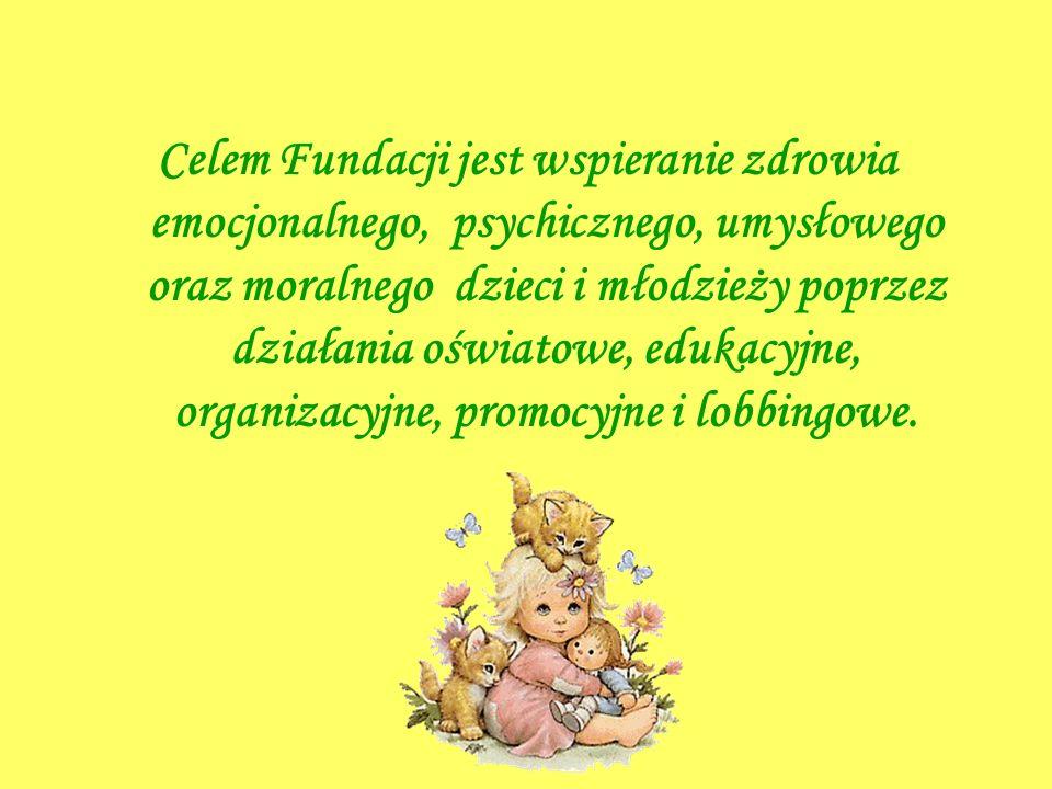 Celem Fundacji jest wspieranie zdrowia emocjonalnego, psychicznego, umysłowego oraz moralnego dzieci i młodzieży poprzez działania oświatowe, edukacyjne, organizacyjne, promocyjne i lobbingowe.