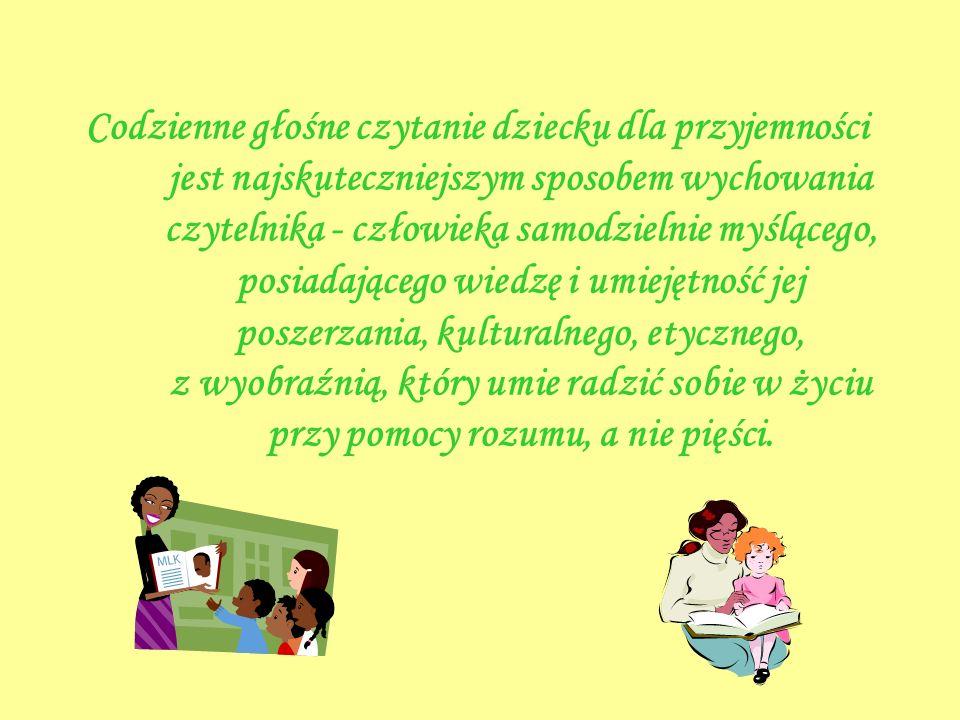 Codzienne głośne czytanie dziecku dla przyjemności jest najskuteczniejszym sposobem wychowania czytelnika - człowieka samodzielnie myślącego, posiadającego wiedzę i umiejętność jej poszerzania, kulturalnego, etycznego, z wyobraźnią, który umie radzić sobie w życiu przy pomocy rozumu, a nie pięści.