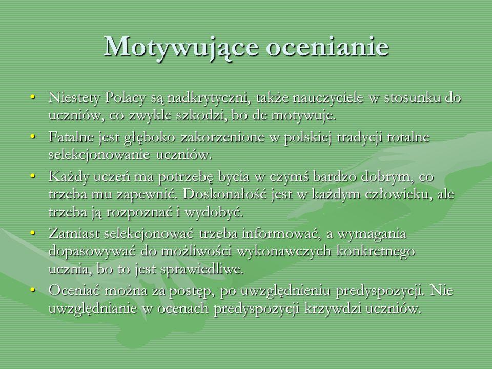 Motywujące ocenianie Niestety Polacy są nadkrytyczni, także nauczyciele w stosunku do uczniów, co zwykle szkodzi, bo de motywuje.