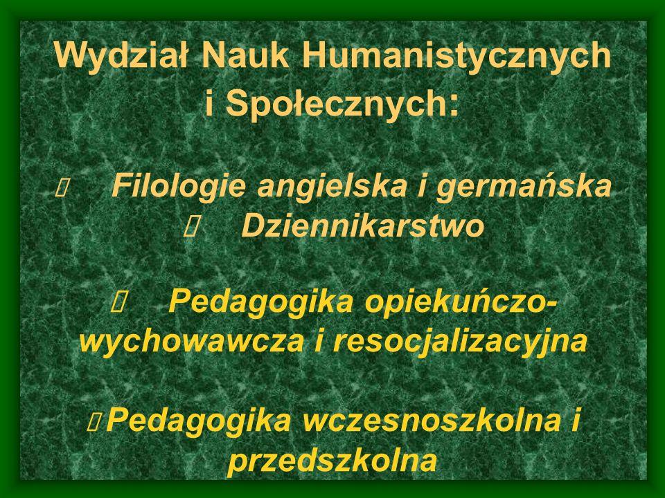 Wydział Nauk Humanistycznych i Społecznych: è Filologie angielska i germańska è Dziennikarstwo è Pedagogika opiekuńczo-wychowawcza i resocjalizacyjna è Pedagogika wczesnoszkolna i przedszkolna