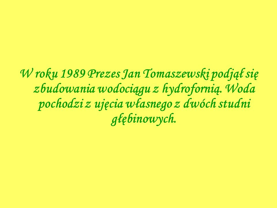 W roku 1989 Prezes Jan Tomaszewski podjął się zbudowania wodociągu z hydrofornią.