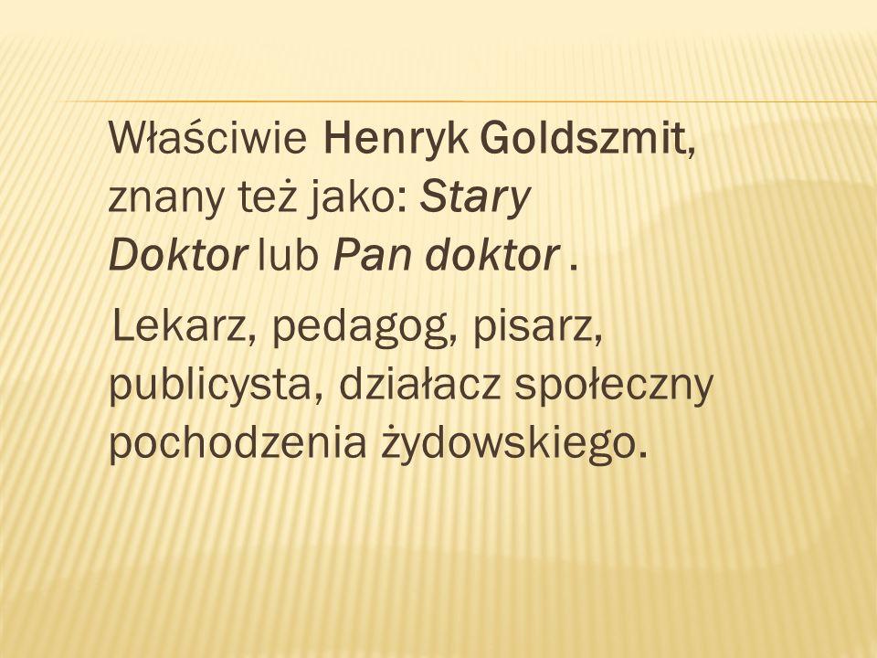 Właściwie Henryk Goldszmit, znany też jako: Stary Doktor lub Pan doktor .