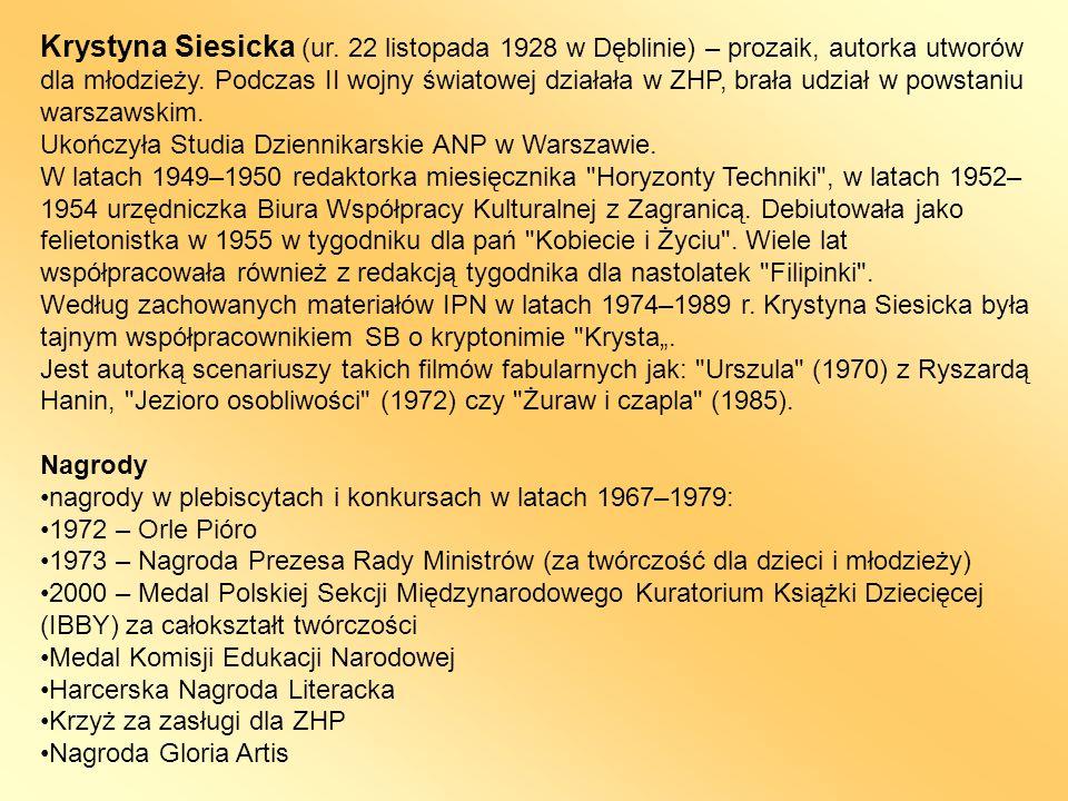 Krystyna Siesicka (ur. 22 listopada 1928 w Dęblinie) – prozaik, autorka utworów dla młodzieży. Podczas II wojny światowej działała w ZHP, brała udział w powstaniu warszawskim.