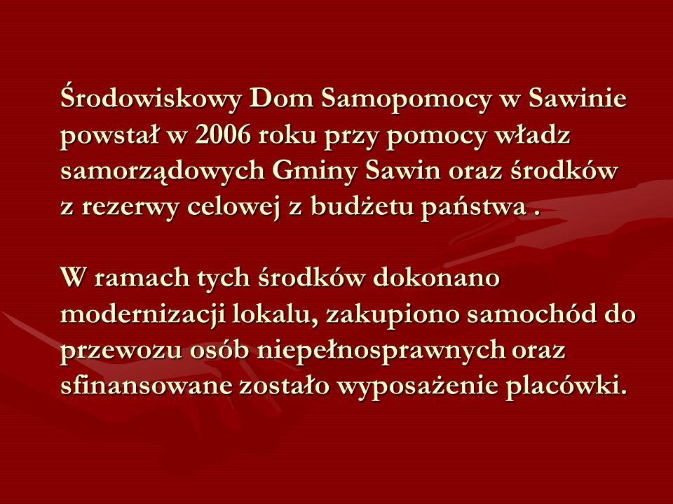 Środowiskowy Dom Samopomocy w Sawinie powstał w 2006 roku przy pomocy władz samorządowych Gminy Sawin oraz środków z rezerwy celowej z budżetu państwa .