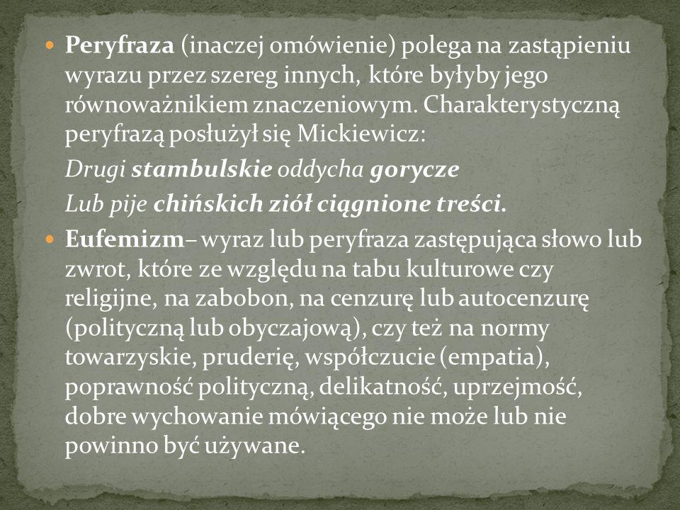 Peryfraza (inaczej omówienie) polega na zastąpieniu wyrazu przez szereg innych, które byłyby jego równoważnikiem znaczeniowym. Charakterystyczną peryfrazą posłużył się Mickiewicz:
