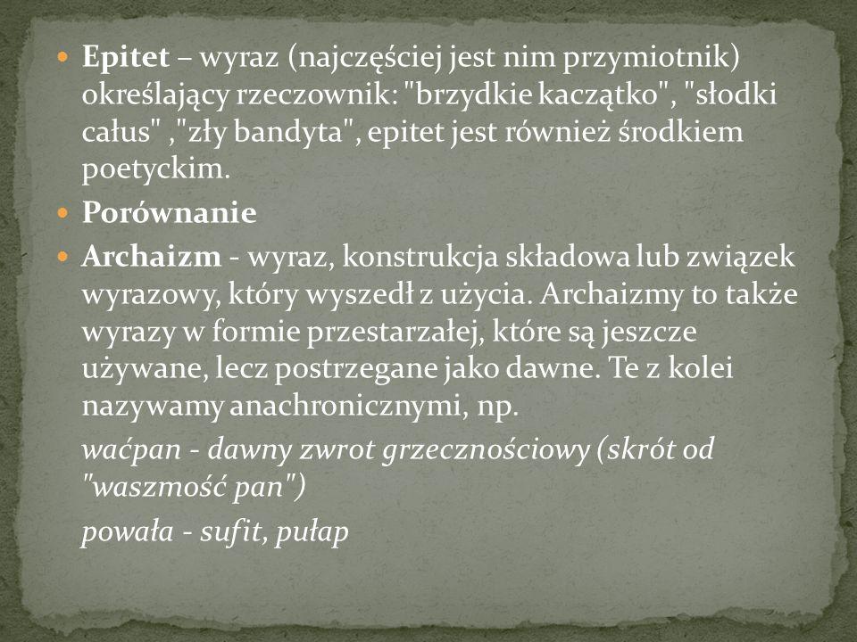 Epitet – wyraz (najczęściej jest nim przymiotnik) określający rzeczownik: brzydkie kaczątko , słodki całus , zły bandyta , epitet jest również środkiem poetyckim.