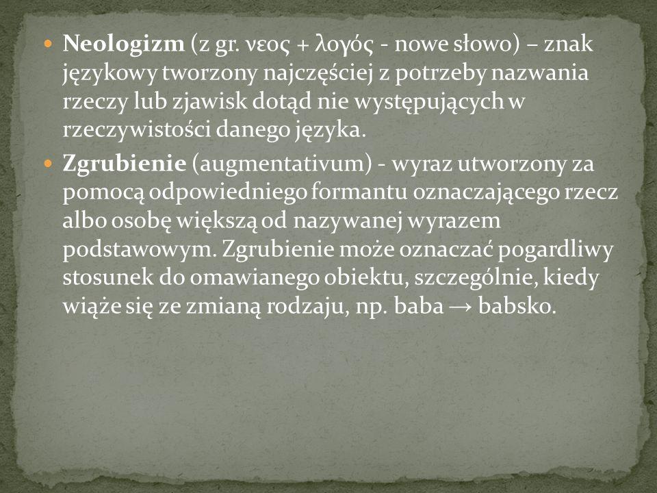 Neologizm (z gr. νεος + λογός - nowe słowo) – znak językowy tworzony najczęściej z potrzeby nazwania rzeczy lub zjawisk dotąd nie występujących w rzeczywistości danego języka.
