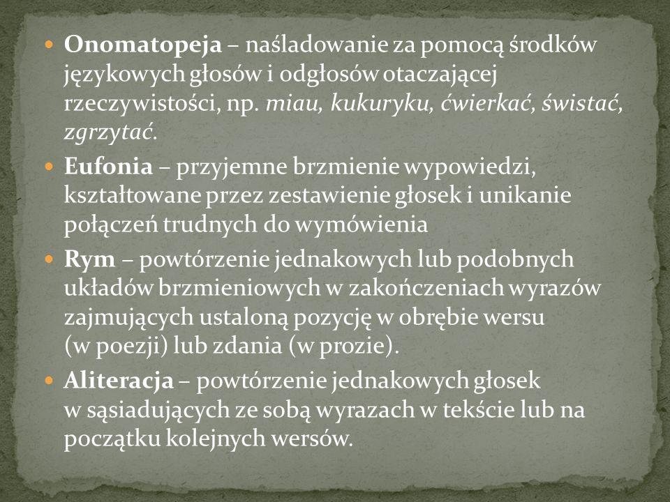 Onomatopeja – naśladowanie za pomocą środków językowych głosów i odgłosów otaczającej rzeczywistości, np. miau, kukuryku, ćwierkać, świstać, zgrzytać.