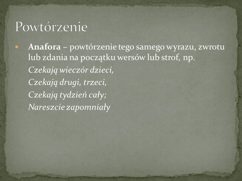 Powtórzenie Anafora – powtórzenie tego samego wyrazu, zwrotu lub zdania na początku wersów lub strof, np.
