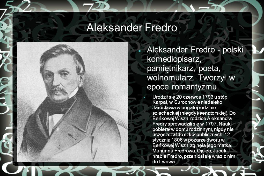 Aleksander Fredro Aleksander Fredro - polski komediopisarz, pamiętnikarz, poeta, wolnomularz. Tworzył w epoce romantyzmu.