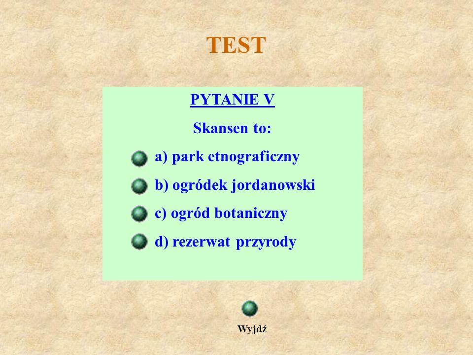 TEST PYTANIE V Skansen to: a) park etnograficzny