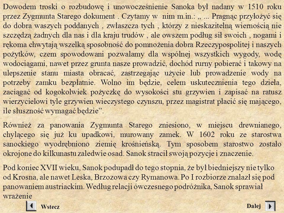 """Dowodem troski o rozbudowę i unowocześnienie Sanoka był nadany w 1510 roku przez Zygmunta Starego dokument . Czytamy w nim m.in.: """" ... Pragnąc przyłożyć się do dobra waszych poddanych , zwłaszcza tych , którzy z nieskazitelną wiernością nie szczędzą żadnych dla nas i dla kraju trudów , ale owszem podług sił swoich , nogami i rękoma chwytają wszelką sposobność do pomnożenia dobra Rzeczypospolitej i naszych pożytków, czem spowodowani pozwalamy dla wspólnej wszystkich wygody, wodę wodociągami, nawet przez grunta nasze prowadzić, dochód rurny pobierać i takowy na ulepszenie stanu miasta obracać, zastrzegając użycie lub prowadzenie wody na potrzeby zamku bezpłatnie. Wolno im będzie, celem uskutecznienia tego dzieła, zaciągać od kogokolwiek pożyczkę do wysokości stu grzywien i zapisać na ratusz wierzycielowi tyle grzywien wieczystego czynszu, przez magistrat płacić się mającego, ile słuszność wymagać będzie ."""