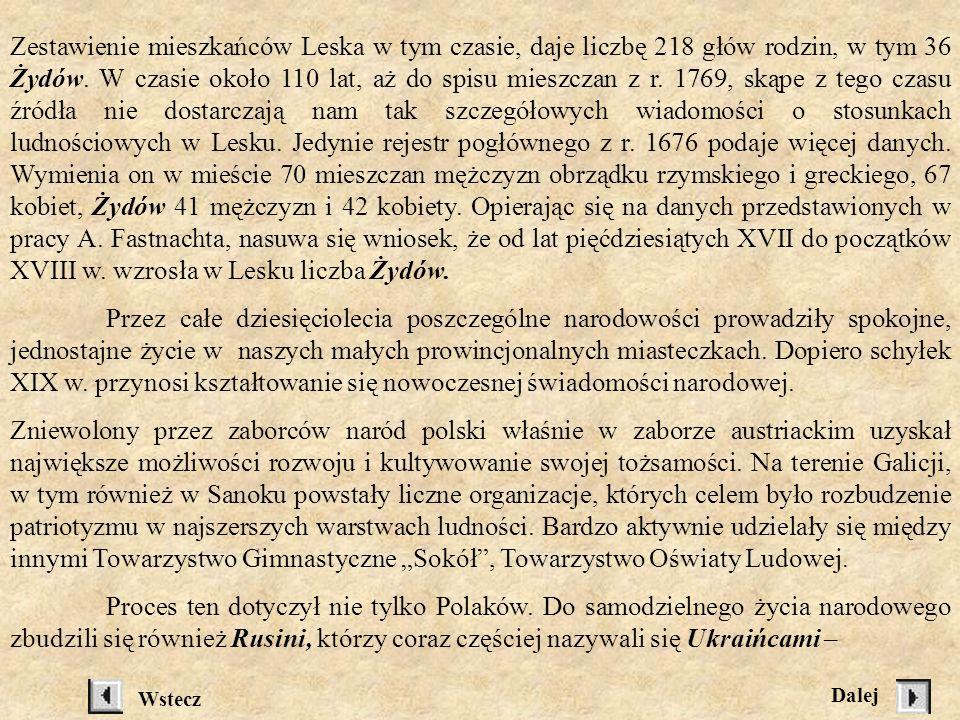 Zestawienie mieszkańców Leska w tym czasie, daje liczbę 218 głów rodzin, w tym 36 Żydów. W czasie około 110 lat, aż do spisu mieszczan z r. 1769, skąpe z tego czasu źródła nie dostarczają nam tak szczegółowych wiadomości o stosunkach ludnościowych w Lesku. Jedynie rejestr pogłównego z r. 1676 podaje więcej danych. Wymienia on w mieście 70 mieszczan mężczyzn obrządku rzymskiego i greckiego, 67 kobiet, Żydów 41 mężczyzn i 42 kobiety. Opierając się na danych przedstawionych w pracy A. Fastnachta, nasuwa się wniosek, że od lat pięćdziesiątych XVII do początków XVIII w. wzrosła w Lesku liczba Żydów.