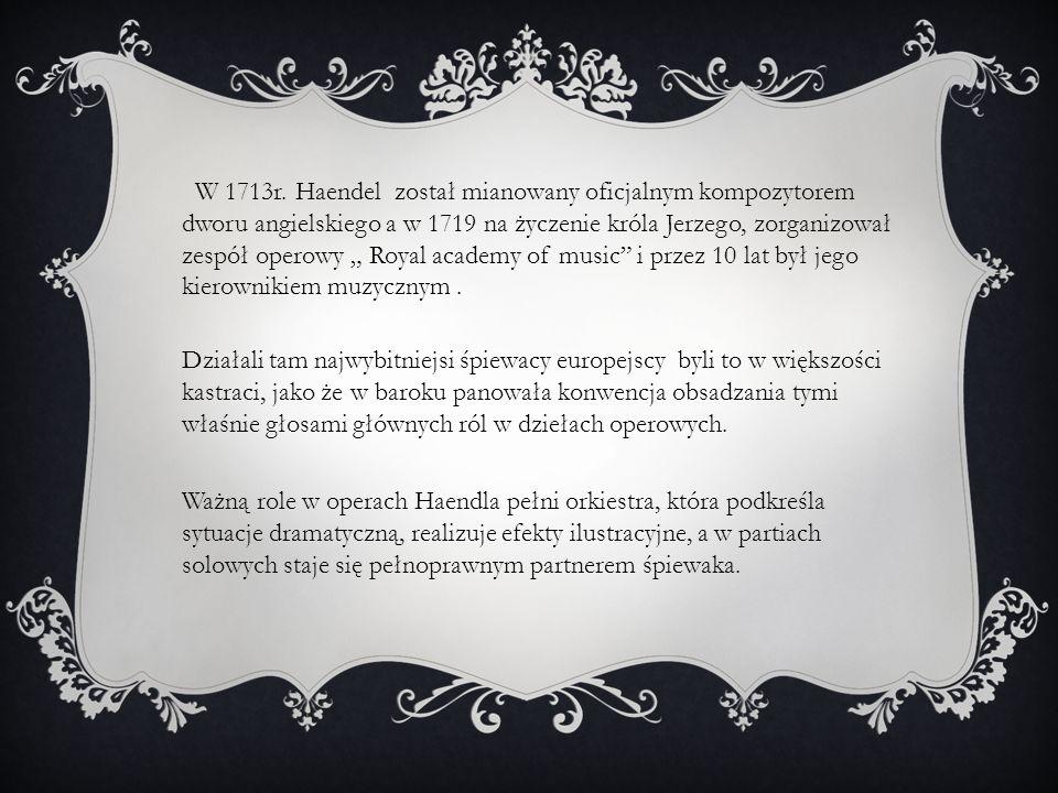 """W 1713r. Haendel został mianowany oficjalnym kompozytorem dworu angielskiego a w 1719 na życzenie króla Jerzego, zorganizował zespół operowy """" Royal academy of music i przez 10 lat był jego kierownikiem muzycznym ."""