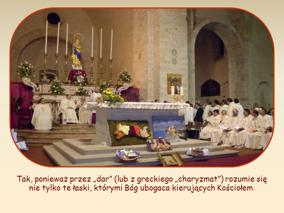 """Tak, ponieważ przez """"dar (lub z greckiego """"charyzmat ) rozumie się nie tylko te łaski, którymi Bóg ubogaca kierujących Kościołem."""