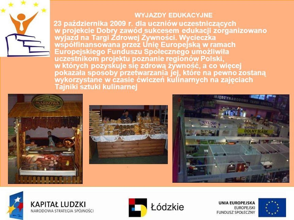 23 października 2009 r. dla uczniów uczestniczących w projekcie Dobry zawód sukcesem edukacji zorganizowano wyjazd na Targi Zdrowej Żywności. Wycieczka współfinansowana przez Unię Europejską w ramach Europejskiego Funduszu Społecznego umożliwiła uczestnikom projektu poznanie regionów Polski, w których pozyskuje się zdrową żywność, a co więcej pokazała sposoby przetwarzania jej, które na pewno zostaną wykorzystane w czasie ćwiczeń kulinarnych na zajęciach Tajniki sztuki kulinarnej