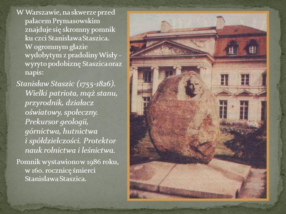 W Warszawie, na skwerze przed pałacem Prymasowskim znajduje się skromny pomnik ku czci Stanisława Staszica. W ogromnym głazie wydobytym z pradoliny Wisły – wyryto podobiznę Staszica oraz napis: