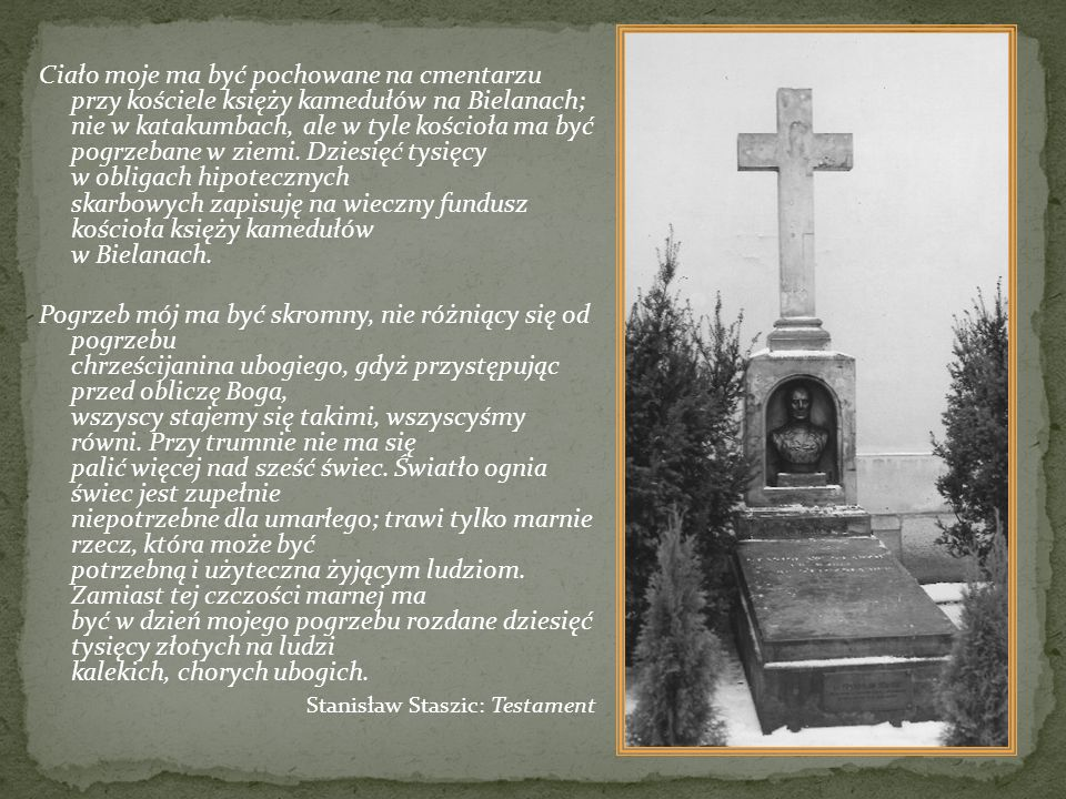 Ciało moje ma być pochowane na cmentarzu przy kościele księży kamedułów na Bielanach; nie w katakumbach, ale w tyle kościoła ma być pogrzebane w ziemi. Dziesięć tysięcy w obligach hipotecznych skarbowych zapisuję na wieczny fundusz kościoła księży kamedułów w Bielanach.