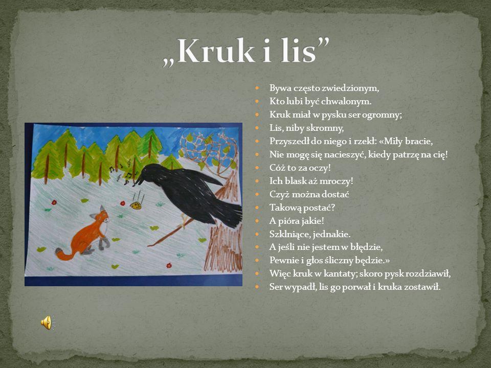 """""""Kruk i lis Bywa często zwiedzionym, Kto lubi być chwalonym."""