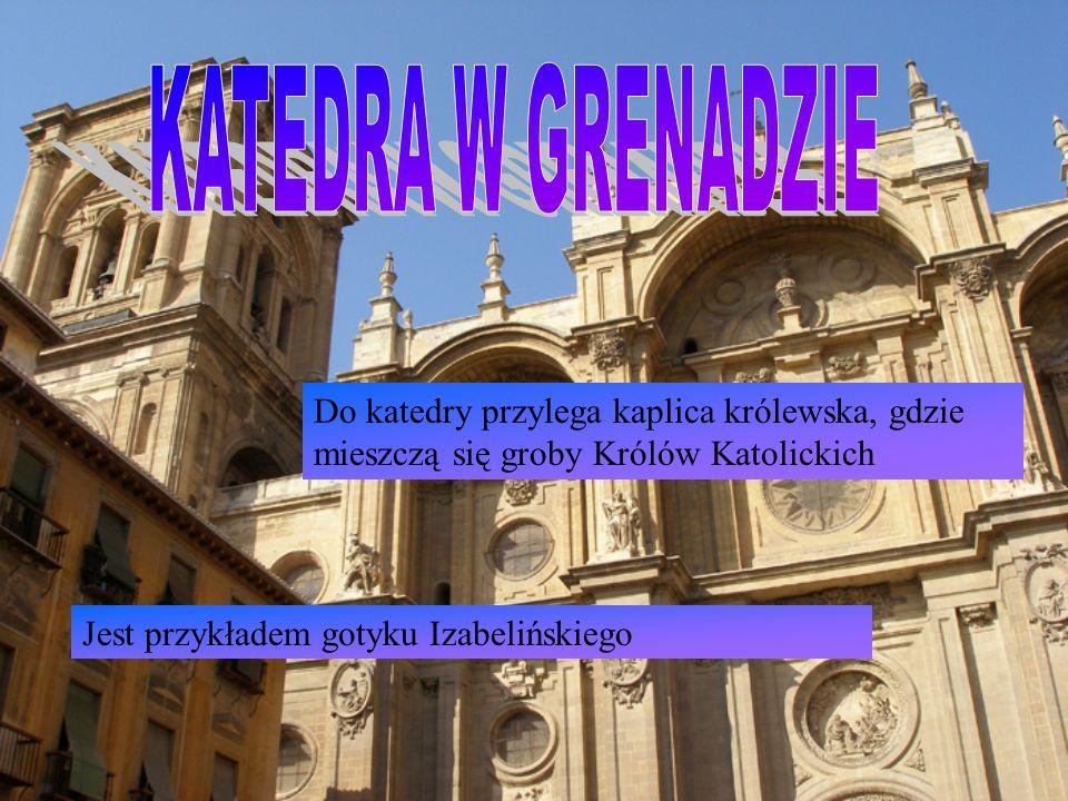 KATEDRA W GRENADZIE Do katedry przylega kaplica królewska, gdzie mieszczą się groby Królów Katolickich.