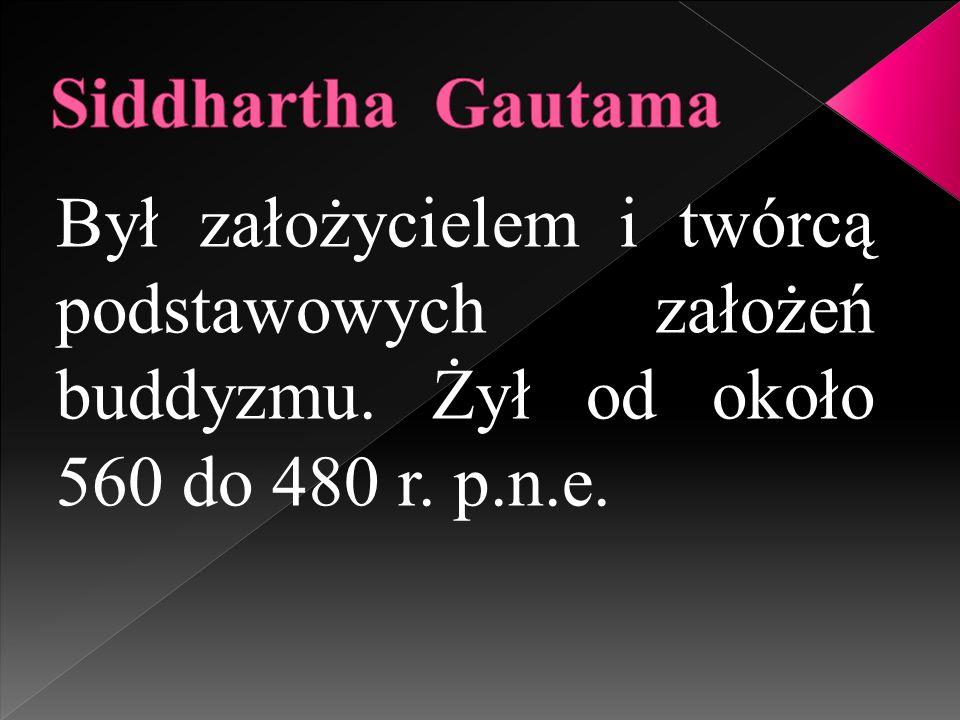 Siddhartha Gautama Był założycielem i twórcą podstawowych założeń buddyzmu.