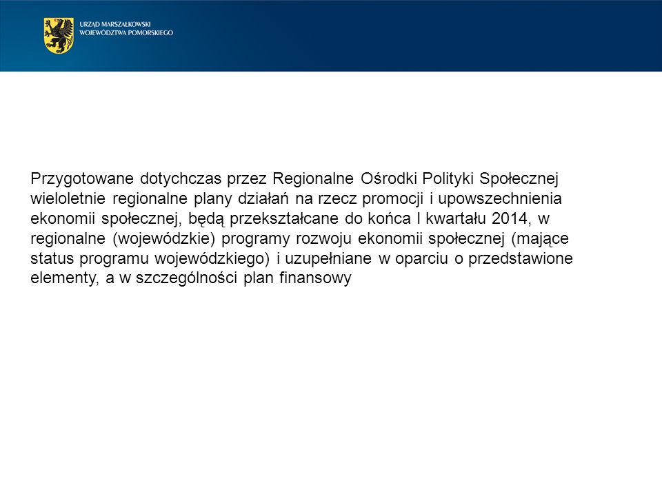 Przygotowane dotychczas przez Regionalne Ośrodki Polityki Społecznej wieloletnie regionalne plany działań na rzecz promocji i upowszechnienia ekonomii społecznej, będą przekształcane do końca I kwartału 2014, w regionalne (wojewódzkie) programy rozwoju ekonomii społecznej (mające status programu wojewódzkiego) i uzupełniane w oparciu o przedstawione elementy, a w szczególności plan finansowy