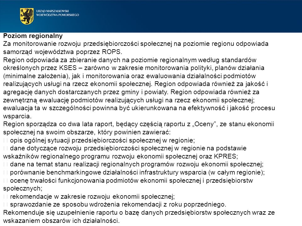 Poziom regionalny Za monitorowanie rozwoju przedsiębiorczości społecznej na poziomie regionu odpowiada samorząd województwa poprzez ROPS.