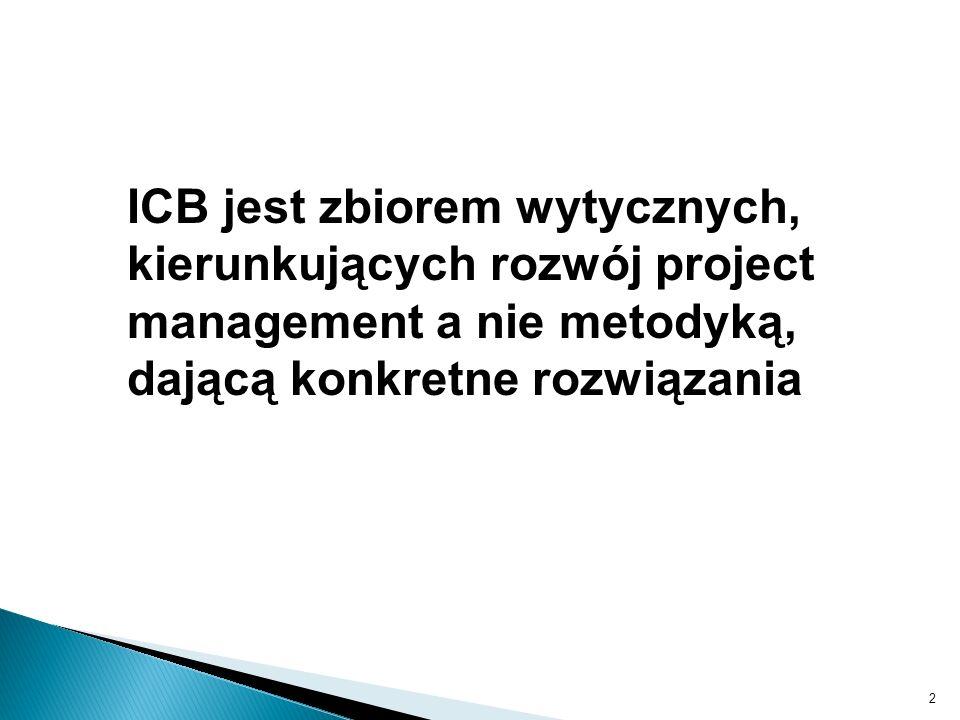 ICB jest zbiorem wytycznych, kierunkujących rozwój project management a nie metodyką, dającą konkretne rozwiązania
