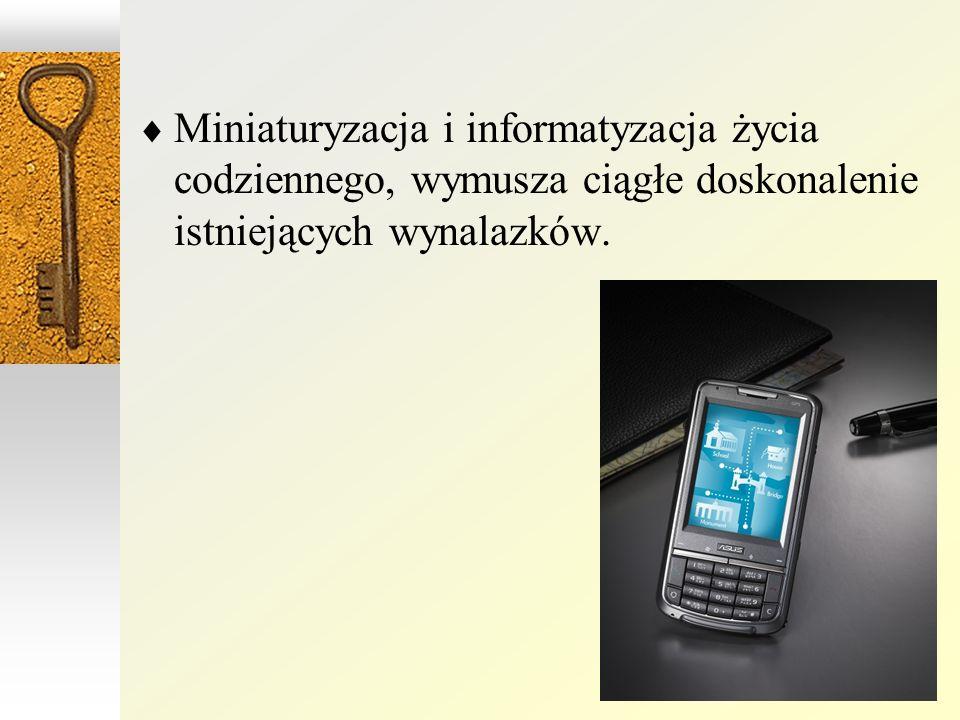 Miniaturyzacja i informatyzacja życia codziennego, wymusza ciągłe doskonalenie istniejących wynalazków.