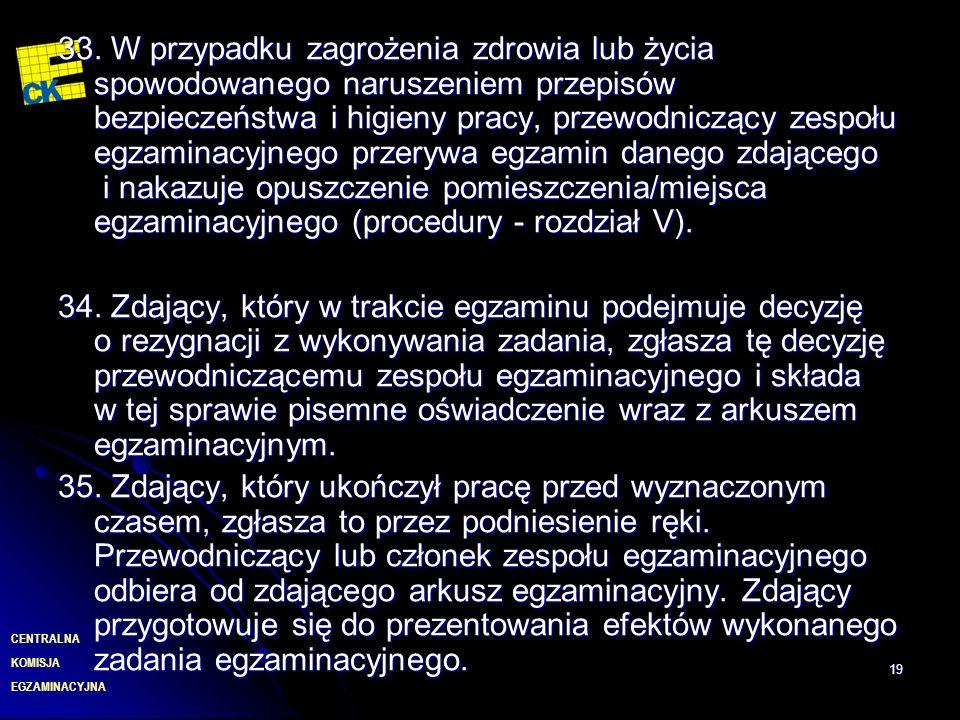 33. W przypadku zagrożenia zdrowia lub życia spowodowanego naruszeniem przepisów bezpieczeństwa i higieny pracy, przewodniczący zespołu egzaminacyjnego przerywa egzamin danego zdającego i nakazuje opuszczenie pomieszczenia/miejsca egzaminacyjnego (procedury - rozdział V).