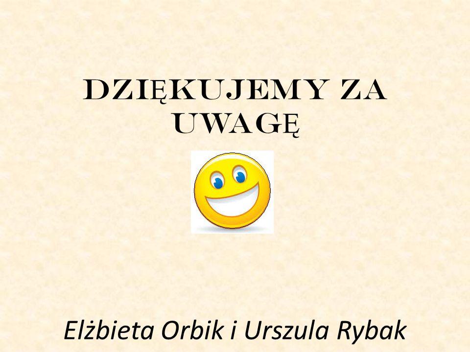DZIĘKUJEMY ZA UWAGĘ Elżbieta Orbik i Urszula Rybak