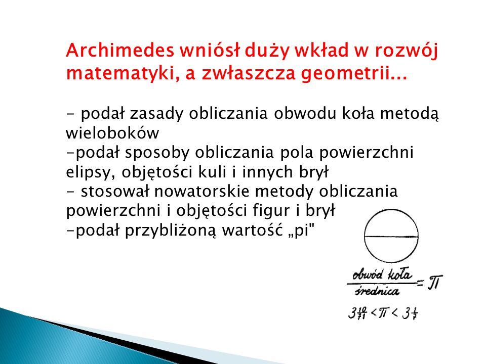 Archimedes wniósł duży wkład w rozwój matematyki, a zwłaszcza geometrii...