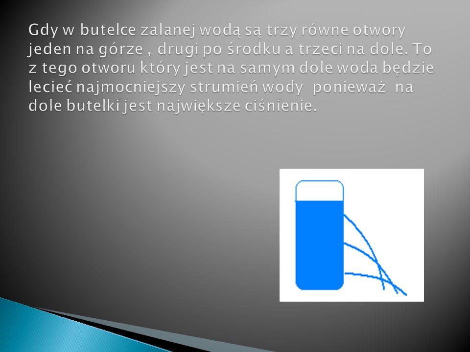 Gdy w butelce zalanej wodą są trzy równe otwory jeden na górze , drugi po środku a trzeci na dole.