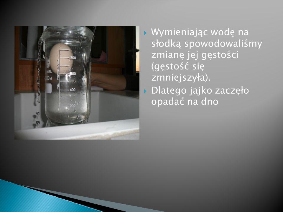 Wymieniając wodę na słodką spowodowaliśmy zmianę jej gęstości (gęstość się zmniejszyła).